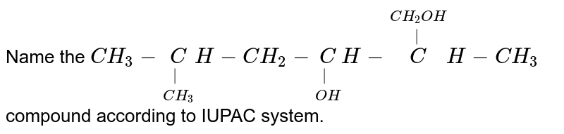 Name the `CH_(3)-underset(CH_(3))underset(|)CH-CH_(2)-underset(OH)underset(|)CH-overset(CH_(2)OH)overset(|)CH-CH_(3)`  compound according to IUPAC system.