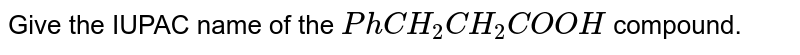 Give the IUPAC name of the `Ph CH_(2)CH_(2)COOH` compound.