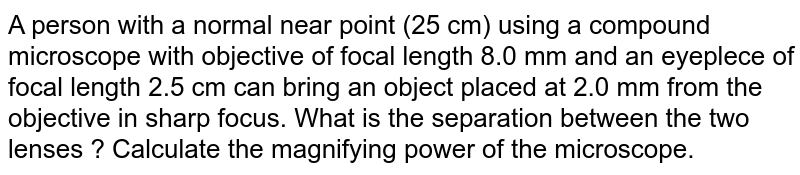 A person with a normal near point (25 cm) using a compound microscope with objective of focal length 8.0 mm and an eyeplece of focal length 2.5 cm can bring an object placed at 2.0 mm from the objective in sharp focus. What is the separation between the two lenses ? Calculate the magnifying power of the microscope.