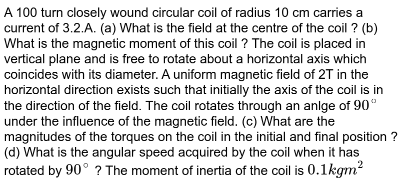 A 100 turn closely wound circular coil of radius 10 cm carries a current of 3.2.A. (a) What is the field at the centre of the coil ? (b) What is the magnetic moment of this coil ? The coil is placed in vertical plane and is free to rotate about a horizontal axis which coincides with its diameter. A  uniform magnetic field of 2T in the horizontal direction exists such that initially the axis of the coil is in the direction of the field. The coil rotates through an anlge of `90^(@)` under the influence of the magnetic field. (c) What are the magnitudes of the torques on the coil in the initial and final position ? (d) What is the angular speed acquired by the coil when it has rotated by `90^(@)` ? The moment of inertia of the coil is `0.1 kg m^(2)`