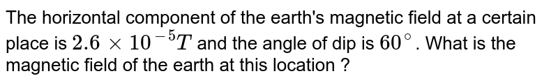 The horizontal component of the earth's magnetic field at a certain place is `2.6 xx 10^(-5) T` and the angle of dip is `60^(@)`. What is the magnetic field of the earth at this location ?