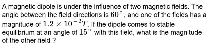 A magnetic dipole is under the influence of two magnetic fields. The angle between the field directions is `60^(@)`, and one of the fields has a magnitude of `1.2 xx 10^(-2)T`. If the dipole comes to stable equilibrium at an angle of `15^(@)` with this field, what is the magnitude of the other field ?