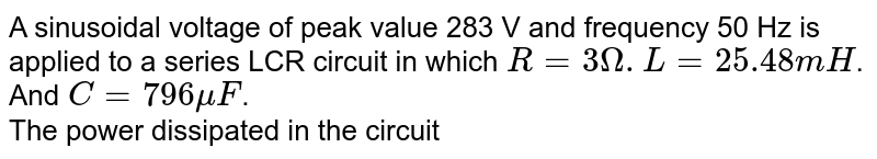 A sinusoidal voltage of peak value 283 V and frequency 50 Hz is applied to a series LCR circuit in which `R = 3 Omega. L = 25.48mH`. And `C = 796mu F`. <br>  The power dissipated in the circuit