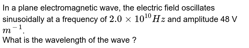 In a plane electromagnetic wave, the electric field oscillates sinusoidally at a frequency of `2.0xx10^(10) Hz` and amplitude 48 V `m^(-1)`. <br>  What is the wavelength of the wave ?