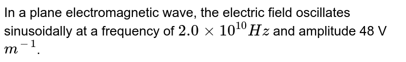 In a plane electromagnetic wave, the electric field oscillates sinusoidally at a frequency of `2.0xx10^(10) Hz` and amplitude 48 V `m^(-1)`. <br>