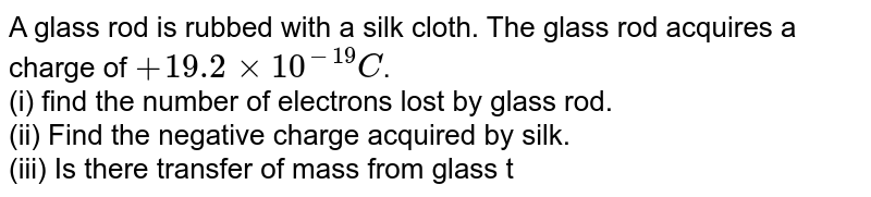 A glass rod is rubbed with a silk cloth. The glass rod acquires a charge of `+19.2xx10^(-19)C`. <br> (i) find the number of electrons lost by glass rod. <br> (ii) Find the negative charge acquired by silk. <br> (iii) Is there transfer of mass from glass to silk?