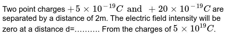 Two point charges `+5xx10^(-19)C and +20xx10^(-19)C` are separated by a distance of 2m. The electric field intensity will be zero at a distance d=………. From the charges of `5xx10^(19)C`.