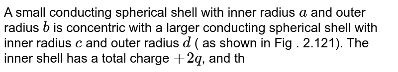 """A small conducting spherical shell with inner radius `a` and outer radius `b` is concentric with a larger conducting spherical shell with inner radius `c` and outer radius `d` ( as shown in Fig . 2.121). The inner shell has a total charge ` + 2 q`, and the outer shell has a  total charge ` + 4 q`. Calculate the electric field in terms of `q` and the distance `r` from the common center of the two shells for <br> <img src=""""https://d10lpgp6xz60nq.cloudfront.net/physics_images/BMS_V03_C02_E01_102_Q01.png"""" width=""""80%""""> <br> `r lt a`"""