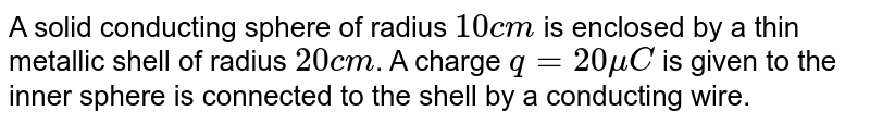 A solid conducting sphere of radius `10 cm` is enclosed by a thin metallic shell of radius `20 cm`. A charge `q = 20 mu C` is given to the inner sphere is connected to the shell by a conducting wire.