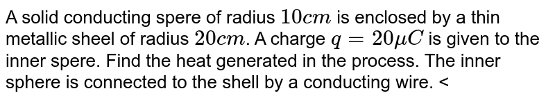 """A solid conducting spere of radius `10 cm` is enclosed by a thin metallic sheel of radius `20 cm`. A charge `q=20 mu C` is given to the inner spere. Find the heat generated in the process. The inner sphere is connected to the shell by a conducting wire. <br> <img src=""""https://d10lpgp6xz60nq.cloudfront.net/physics_images/BMS_V03_C04_S01_007_Q01.png"""" width=""""80%"""">."""