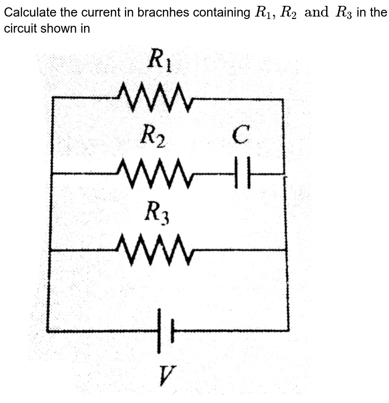"""Calculate the current in bracnhes containing `R_1, R_2 and R_3` in the circuit shown in<br>  <img src=""""https://d10lpgp6xz60nq.cloudfront.net/physics_images/BMS_V03_C05_S01_071_Q01.png"""" width=""""80%"""">"""