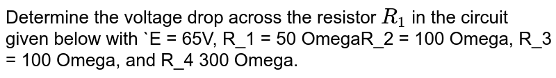 """Determine the voltage drop across the resistor `R_1` in the circuit given below with `E = 65V, R_1 = 50 OmegaR_2 = 100 Omega, R_3 = 100 Omega, and R_4 300 Omega. <br> <img src=""""https://d10lpgp6xz60nq.cloudfront.net/physics_images/BMS_V03_C05_E01_030_Q01.png"""" width=""""80%"""">"""