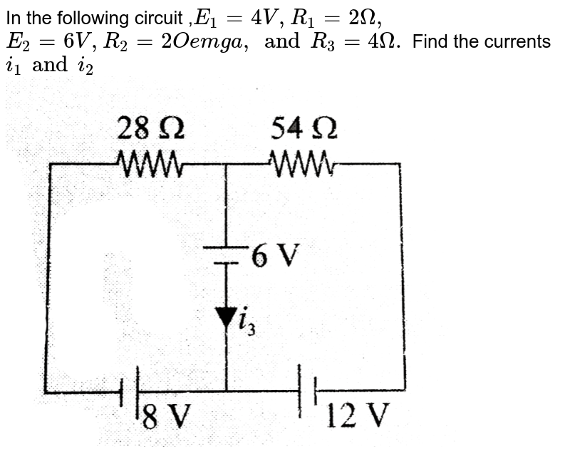 """In the following circuit ,`E_1 = 4V, R_1 = 2 Omega,` <br> `E_2 = 6 V, R_2 = 2Oemga, and R_3 = 4Omega.` Find the currents `i_1 and i_2` <br> <img src=""""https://d10lpgp6xz60nq.cloudfront.net/physics_images/BMS_V03_C05_E01_055_Q01.png"""" width=""""80%"""">"""