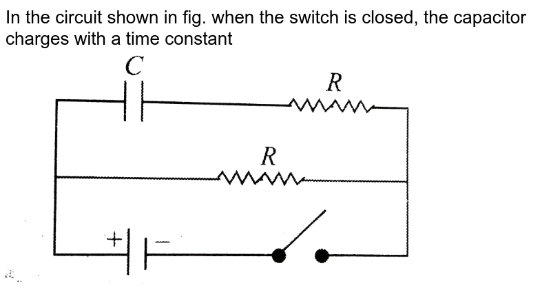 """In the circuit shown in fig. when the switch is closed, the capacitor charges with a time constant  <br> <img src=""""https://d10lpgp6xz60nq.cloudfront.net/physics_images/BMS_V03_C05_E01_148_Q01.png"""" width=""""80%"""">"""