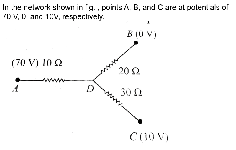 """In the network shown in fig. , points A, B, and C are at potentials of 70 V, 0, and 10V, respectively.<br> <img src=""""https://d10lpgp6xz60nq.cloudfront.net/physics_images/BMS_V03_C05_E01_180_Q01.png"""" width=""""80%"""">"""