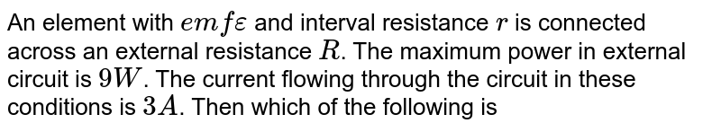 An element with `emf epsilon ` and interval resistance `r` is connected across an external resistance `R`. The maximum power in external circuit is `9 W`. The current flowing through the circuit in these conditions is `3 A`. Then which of the following is // are correct ?
