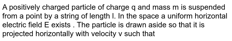 """A positively charged particle of charge q and mass m is suspended from a point by a string of length l. In the space a uniform horizontal electric field E exists . The particle is drawn aside so that it is projected horizontally with velocity v such that the particle starts to move along a circle with same constant speed v. Find the speed v. <br> <img src=""""https://d10lpgp6xz60nq.cloudfront.net/physics_images/BMS_V03_CA1_E01_093_Q01.png"""" width=""""80%"""">"""