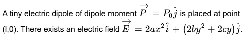 A tiny electric dipole of dipole moment `vecP = P_0hatj` is placed at point (l,0). There exists an electric field `vecE = 2ax^2hati + (2by^2 + 2cy)hatj`.