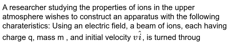 """A researcher studying the properties of ions in the upper atmosphere wishes to construct an apparatus with the following charateristics: Using an electric field, a beam of ions, each having charge q, mass m , and initial velocity `vhati`, is turned through an angle of `90^@` as each ion undergoes displacement `Rhati + Rhatj`. The ions enter a chamber as shown in figure and leave through the exit port with the same speed they had when they entered the chamber. The electric field acting on the ions is to have constant magnitude. <br> <img src=""""https://d10lpgp6xz60nq.cloudfront.net/physics_images/BMS_V03_CA1_E01_191_Q01.png"""" width=""""80%""""> <br> If the field is produced by two flat plates and is uniform in direction, what value should the field have in this case?"""
