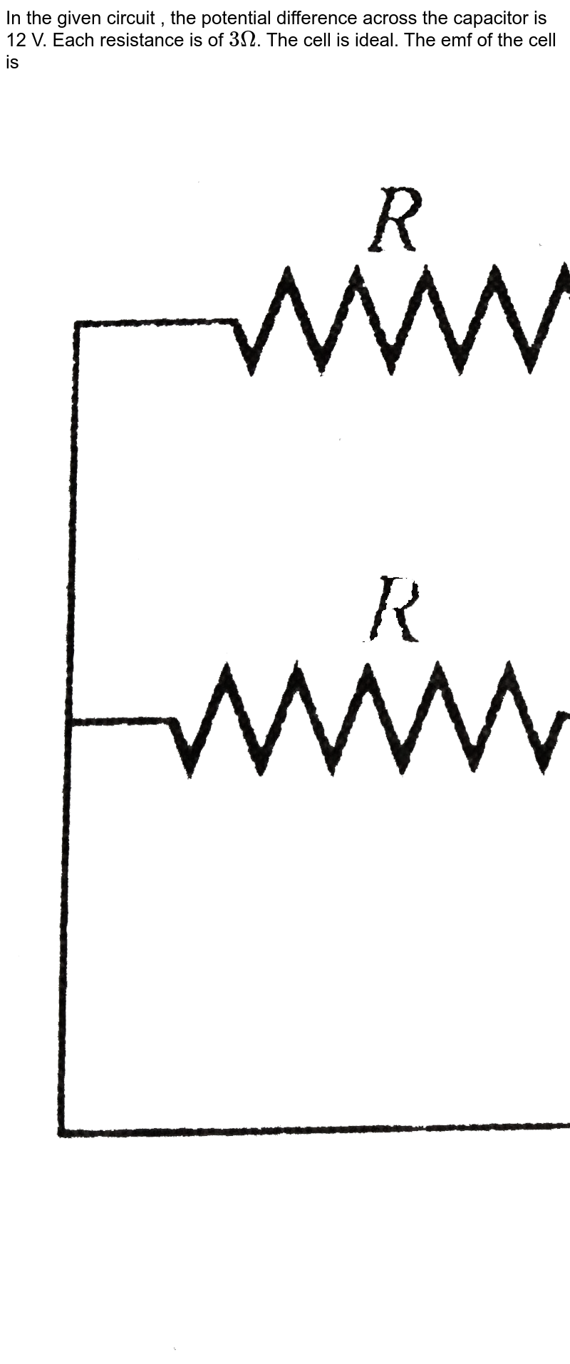 """In the given circuit , the potential difference across the capacitor is 12 V. Each resistance is of `3 Omega`. The cell is ideal. The emf of the cell is  <br> <img src=""""https://d10lpgp6xz60nq.cloudfront.net/physics_images/BMS_V03_CA2_E01_023_Q01.png"""" width=""""80%"""">"""