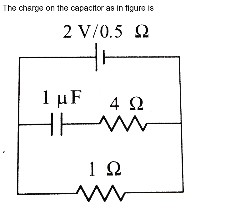 """The charge on the capacitor as in figure is <br> <img src=""""https://d10lpgp6xz60nq.cloudfront.net/physics_images/BMS_V03_CA2_E01_059_Q01.png"""" width=""""80%"""">"""