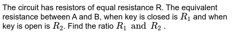 """The circuit has resistors of equal resistance R. The equivalent resistance between A and B, when key is closed is `R_1` and when key is open is `R_2`. Find the ratio `R_1 and R_2` . <br> <img src=""""https://d10lpgp6xz60nq.cloudfront.net/physics_images/BMS_V03_CA2_E01_097_Q01.png"""" width=""""80%"""">"""