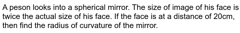 A peson looks into a spherical mirror. The size of image of his face is twice the actual size of his face. If the face is at a distance of 20cm, then find the radius of curvature of the mirror.