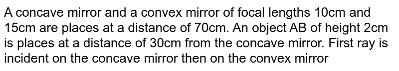 """A concave mirror and a convex mirror of focal lengths 10cm and 15cm are places at a distance of 70cm. An object AB of height 2cm is places at a distance of 30cm from the concave mirror. First ray is incident on the concave mirror then on the convex mirror. Find size, position, and nature of the image.  <br> <img src=""""https://d10lpgp6xz60nq.cloudfront.net/physics_images/BMS_V04_C01_S01_025_Q01.png"""" width=""""80%"""">"""