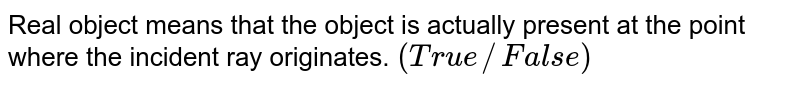 Real object means that the object is actually present at the point where the incident ray originates. `(True//False)`
