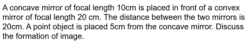 """A concave mirror of focal length 10cm is placed in front of a convex mirror of focal length 20 cm. The distance between the two mirrors is 20cm. A point object is placed 5cm from the concave mirror. Discuss the formation of image. <br> <img src=""""https://d10lpgp6xz60nq.cloudfront.net/physics_images/BMS_V04_C01_E01_025_Q01.png"""" width=""""80%"""">"""