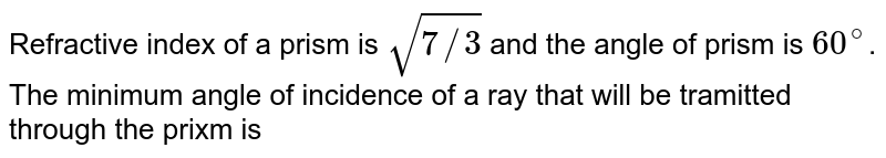 Refractive index of a prism is `sqrt(7//3)` and the angle of prism is `60^(@)`. The minimum angle of incidence of a ray that will be tramitted through the prixm is