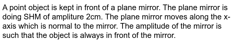 A point object is kept in front of a plane mirror. The plane mirror is doing SHM of ampliture 2cm. The plane mirror moves along the x-axis which is normal to the mirror. The amplitude of the mirror is such that the object is always in front of the mirror. The amplitude of SHM of the image is