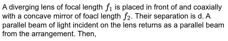 A diverging lens of focal length `f_(1)` is placed in front of and coaxially with a concave mirror of foacl length `f_(2)`. Their separation is d. A parallel beam  of light incident on the lens returns as a parallel beam from the arrangement. Then,