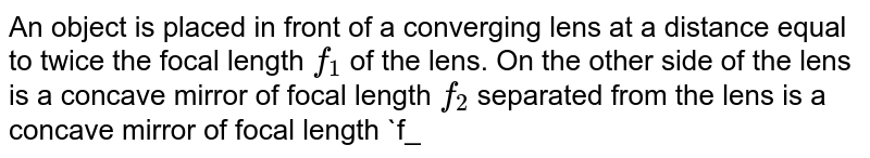 """An object is placed in front of a converging lens at a distance equal  to twice the focal length `f_(1)` of the lens. On the other side of the lens is a concave mirror of focal length `f_(2)` separated from the lens is a concave mirror of focal length `f_(2)` separated from the lens by a distance `2(f_(1)+f_(2))`. Light from the object passes rightward through the lens, reflects from the mirror, passes leftward throught the lens, and forms a final image of the object. <br> <img src=""""https://d10lpgp6xz60nq.cloudfront.net/physics_images/BMS_V04_C01_E01_353_Q01.png"""" width=""""80%"""">"""