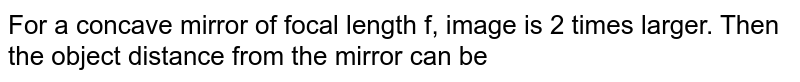 For a concave mirror of focal length f, image is 2 times larger. Then the object distance from the mirror can be