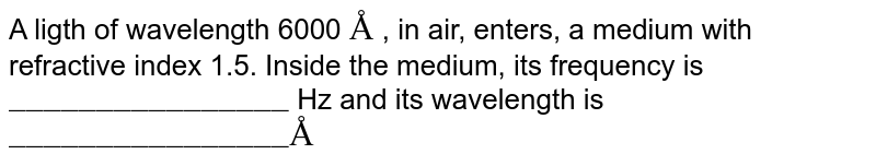 """A ligth of wavelength 6000 `Å` , in air, enters, a medium with  refractive index 1.5. Inside the medium, its frequency is `""""________________""""` Hz and its wavelength  is `""""________________"""" Å`"""