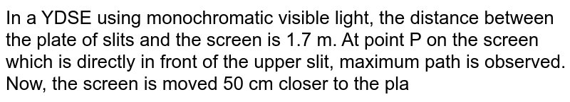 In a YDSE using monochromatic visible light, the distance between the plate of slits and the screen is 1.7 m. At point P on the screen which is directly in front of the upper slit, maximum path is observed. Now, the screen is moved 50 cm closer to the plane of slits. Point P now lies between third and fouth minima above the central maxima and the intensity at P in one-fourth of the maxima intensity on the screen. ltbr. Find the wavelength of light if the separation of slits is 2 mm.