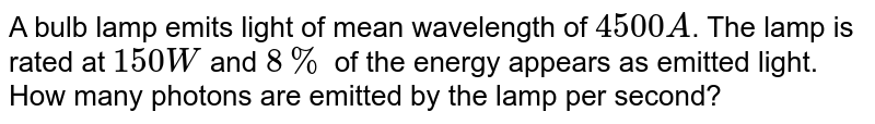 A bulb lamp emits light of mean wavelength of `4500A`. The lamp is rated at `150W` and `8%` of the energy appears as emitted light. How many photons are emitted by the lamp per second?