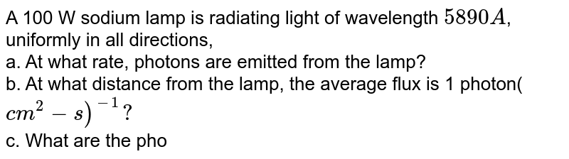 A 100 W sodium lamp is radiating light of wavelength `5890A`, uniformly in all directions, <br> a. At what rate, photons are emitted from the lamp? <br> b. At what distance from the lamp, the average flux is 1 photon(`cm^2-s)^-1?` <br> c. What are the photon flux and photon density at 2m from the lamp?