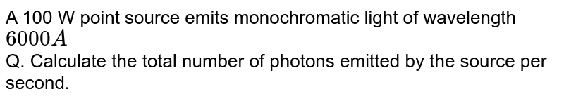 A 100 W point source emits monochromatic light of wavelength `6000 A`  <br> Q. Calculate the total number of photons emitted by the source per second.