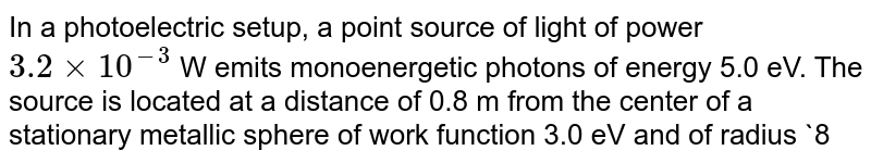 In a photoelectric setup, a point source of light of power `3.2xx10^(-3)` W emits monoenergetic photons of energy 5.0 eV. The source is located at a distance of 0.8 m from the center of a stationary metallic sphere of work function 3.0 eV and of radius `8.0xx10^(-3)`m. The efficiency of photoelectron emission is 1 for every `10^(6)` incident photons. Assume that the sphere is isolated and initially neutral and that photoelectrons are instantaneously swept away after emission. <br> Q. It is observed that photoelectron emission stops at a certain time t after the light source is switched on. It is due to the retarding potential developed in the metallic sphere due to lift over positive charged. The stopping potential (V) can be represented as