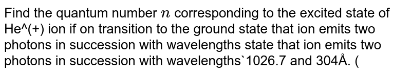 Find the quantum number `n` corresponding to the excited state of He^(+) ion if on transition to the ground state that ion emits two photons in succession with wavelengths state that ion emits two photons in succession with wavelengths`1026.7 and 304Å.  (R = 1.096 xx 10^(7)m^(_1)`