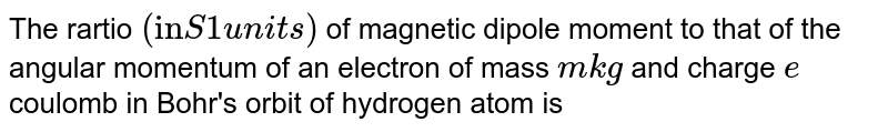 """The rartio `(""""in"""" S 1 units)` of magnetic dipole moment to that of the angular momentum of an electron of mass `m kg` and charge `e` coulomb in Bohr's orbit of hydrogen atom is"""