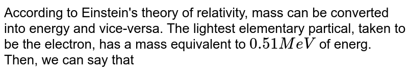 According to Einstein's theory of relativity, mass can be converted into energy and vice-versa. The lightest elementary partical, taken to be the electron, has a mass equivalent to `0.51 MeV` of energ. Then, we can say that