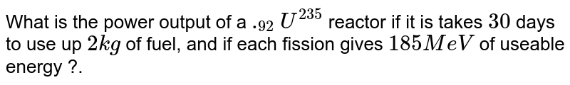 What is the power output of a `._(92) U^(235)` reactor if it is takes `30` days to use up `2 kg` of fuel, and if each fission gives `185 MeV` of useable energy ?.