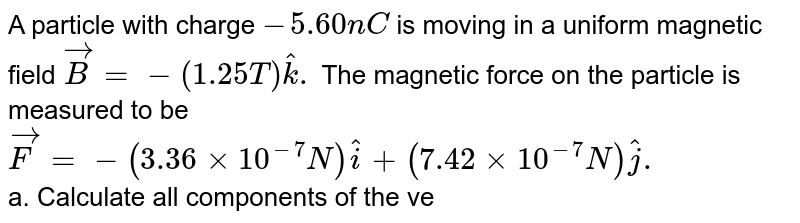 A particle with charge `-5.60 nC` is moving in a uniform magnetic field `vec B = -(1.25T) hat k.` The magnetic force on the particle is measured to be `vec F = -(3.36 xx 10^-7 N) hat i + (7.42 xx 10^-7 N) hat j.` <br> a. Calculate all components of the velocity of the particle from this information. <br> b. Are there components of the velocity that cannot be determined by the measurement of the force? Explain. <br> c. Calculate the scalar product `vec v . vec F.` What is the angle between v and F?