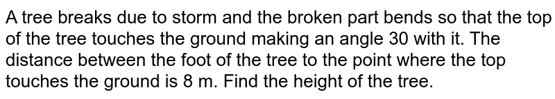A tree breaks due to storm and the broken part bends so that the top of the tree touches the ground making an angle 30 with it. The distance between the foot of the tree to the point where the top touches the ground is 8 m. Find the height of the tree.