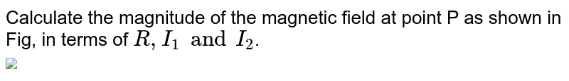"""Calculate the magnitude of the magnetic field at point P as shown in Fig, in terms of `R,I_1 and I_2`. <br> <img src=""""https://d10lpgp6xz60nq.cloudfront.net/physics_images/BMS_V05_C02_E01_033_Q01.png"""" width=""""80%"""">"""