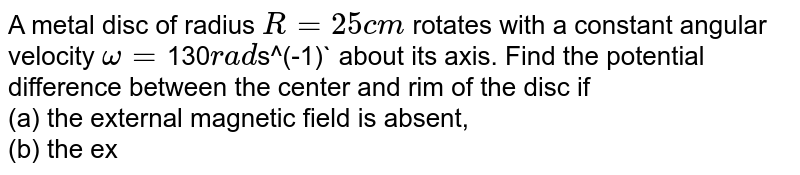 A metal disc of radius `R = 25 cm` rotates with a constant angular velocity `omega = `130` rad `s^(-1)` about its axis. Find the potential difference between the center and rim of the disc if <br> (a) the external magnetic field is absent, <br> (b) the external uniform megnetic field `B  = 5.0`mT directed perpendicular to the disc.