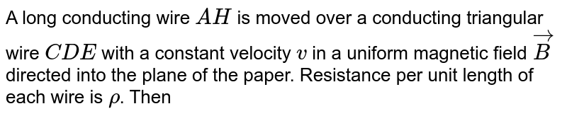 """A long conducting wire `AH` is moved over a conducting triangular wire `CDE` with a constant velocity `v` in a uniform magnetic field `vec(B)` directed into the plane of the paper. Resistance per unit length of each wire is `rho`. Then <br> <img src=""""https://d10lpgp6xz60nq.cloudfront.net/physics_images/BMS_V05_C03_E01_088_Q01.png"""" width=""""80%"""">"""
